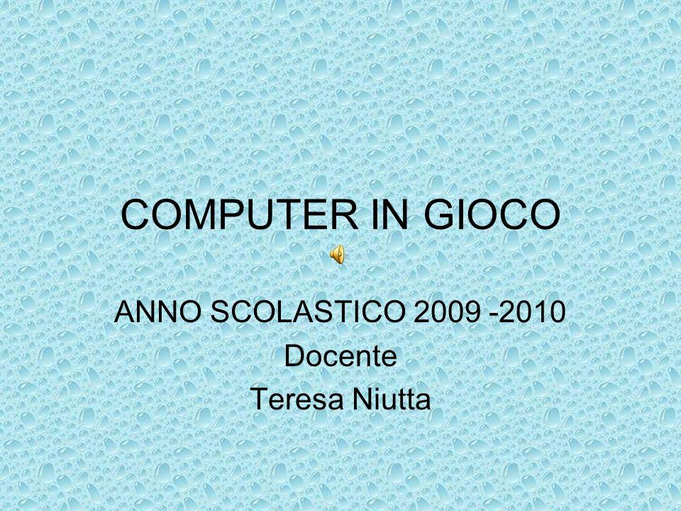 COMPUTER IN GIOCO ANNO SCOLASTICO 2009 -2010 Docente Teresa Niutta