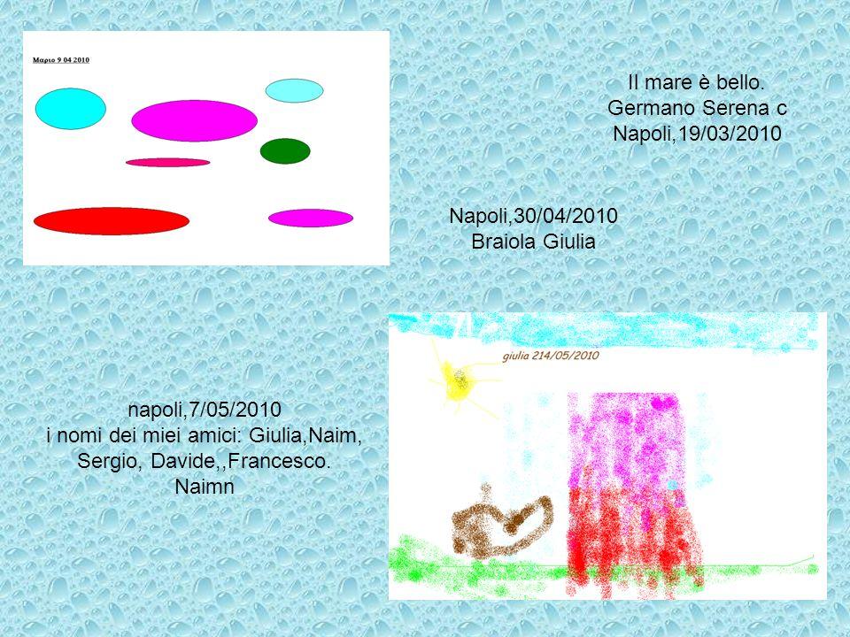 Il mare è bello. Germano Serena c Napoli,19/03/2010 Napoli,30/04/2010 Braiola Giulia napoli,7/05/2010 i nomi dei miei amici: Giulia,Naim, Sergio, Davi