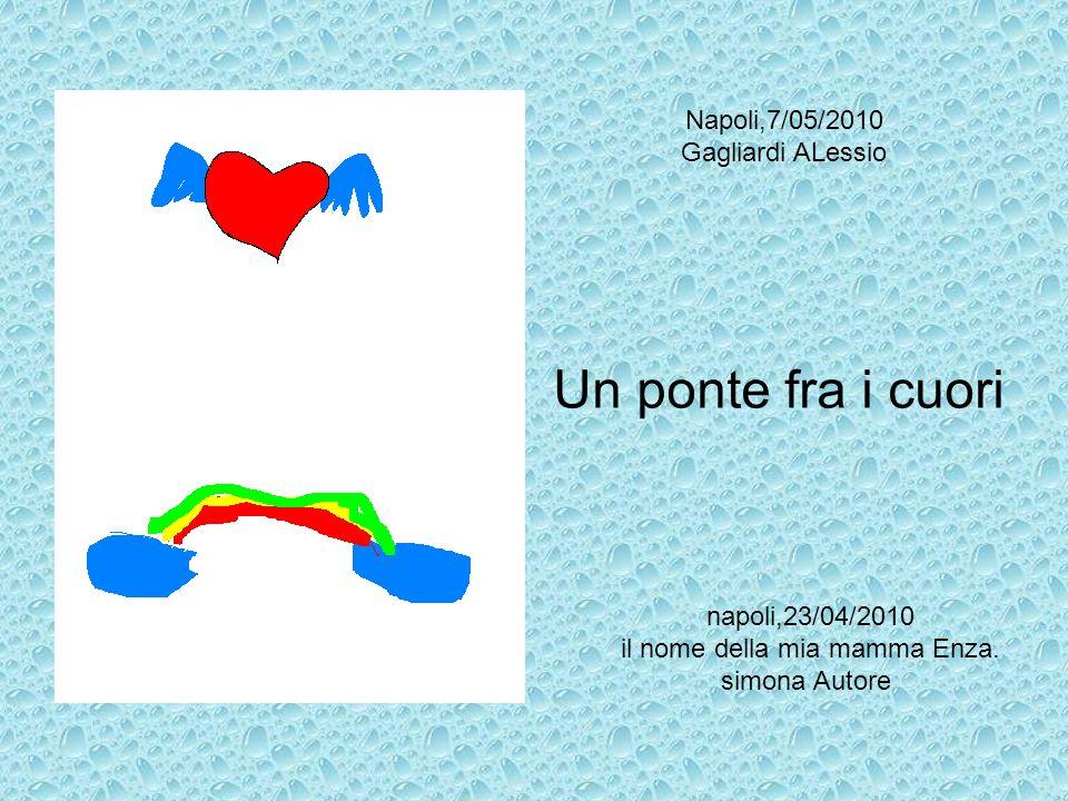 Un ponte fra i cuori napoli,23/04/2010 il nome della mia mamma Enza. simona Autore Napoli,7/05/2010 Gagliardi ALessio