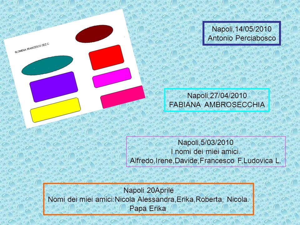 Napoli,5/03/2010 I nomi dei miei amici. Alfredo,Irene,Davide,Francesco F,Ludovica L. Napoli,14/05/2010 Antonio Perciabosco Napoli 20Aprile Nomi dei mi