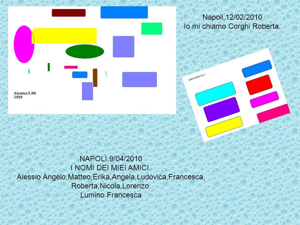 Napoli,12/02/2010 Io mi chiamo Corghi Roberta. NAPOLI,9/04/2010 I NOMI DEI MIEI AMICI. Alessio Angelo,Matteo,Erika,Angela,Ludovica,Francesca, Roberta,