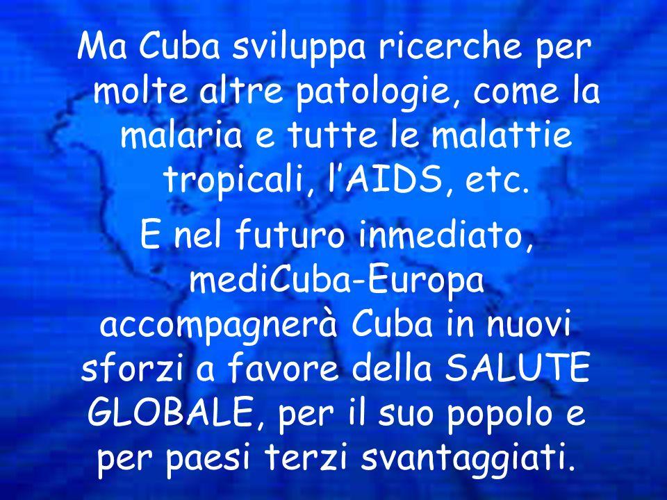 Ma Cuba sviluppa ricerche per molte altre patologie, come la malaria e tutte le malattie tropicali, lAIDS, etc. E nel futuro inmediato, mediCuba-Europ