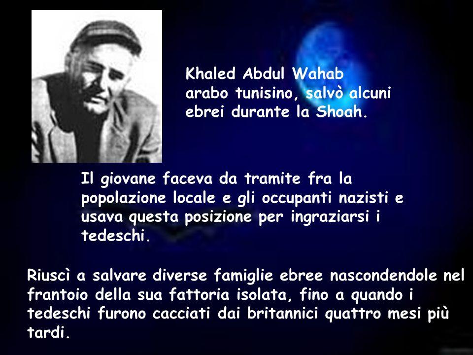 Khaled Abdul Wahab arabo tunisino, salvò alcuni ebrei durante la Shoah. Il giovane faceva da tramite fra la popolazione locale e gli occupanti nazisti