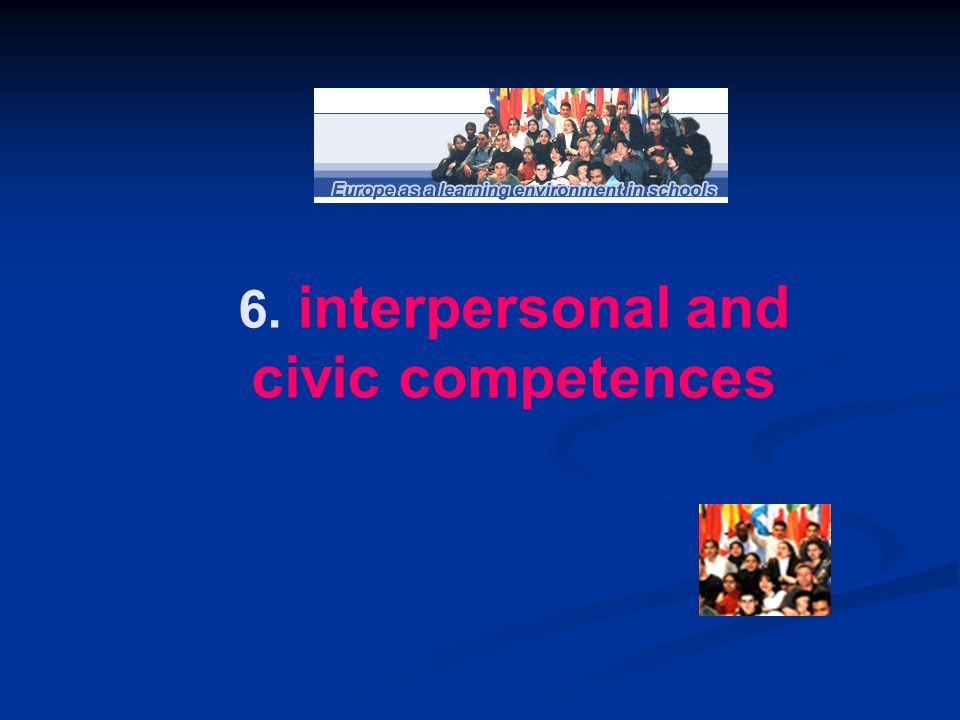 6. interpersonal and civic competences