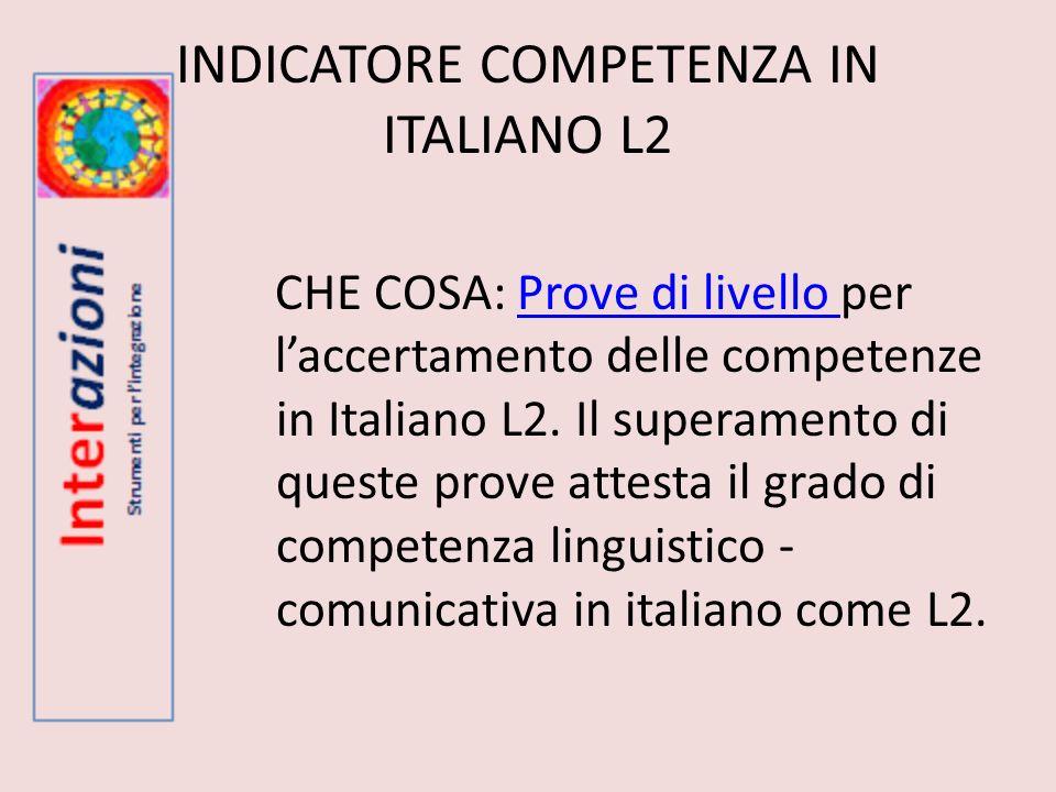INDICATORE COMPETENZA IN ITALIANO L2 CHE COSA: Prove di livello per laccertamento delle competenze in Italiano L2. Il superamento di queste prove atte