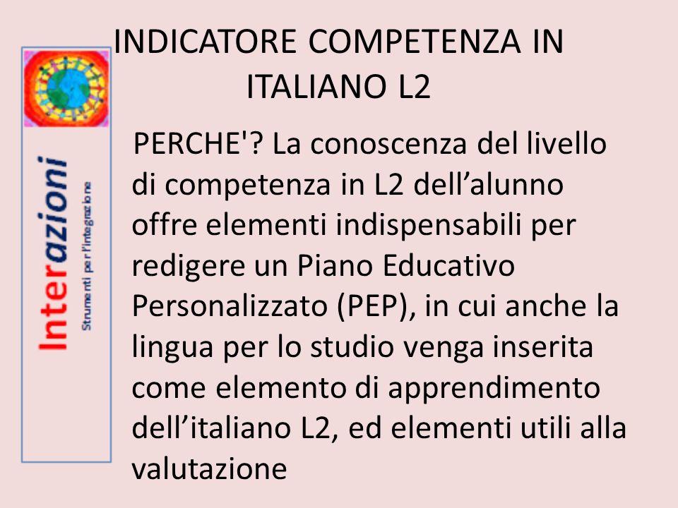 INDICATORE COMPETENZA IN ITALIANO L2 PERCHE'? La conoscenza del livello di competenza in L2 dellalunno offre elementi indispensabili per redigere un P