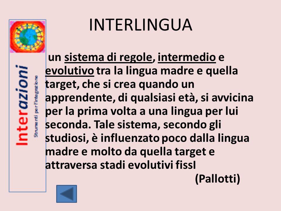 INTERLINGUA un sistema di regole, intermedio e evolutivo tra la lingua madre e quella target, che si crea quando un apprendente, di qualsiasi età, si