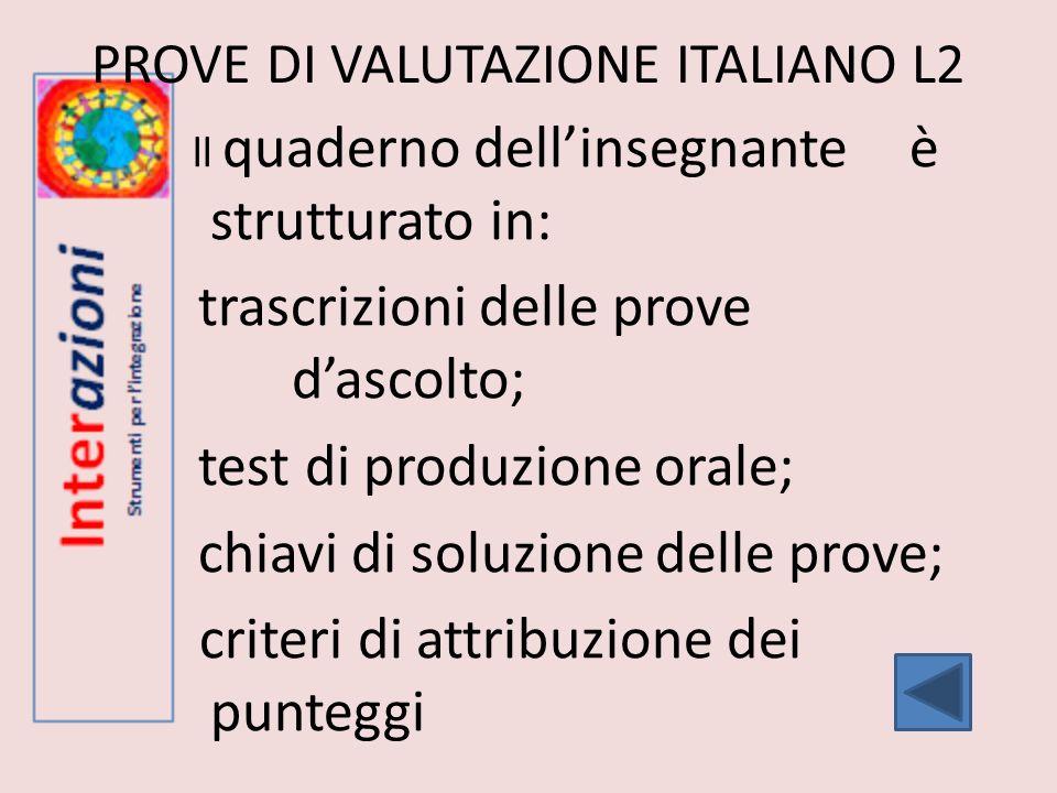 PROVE DI VALUTAZIONE ITALIANO L2 ll quaderno dellinsegnante è strutturato in: trascrizioni delle prove dascolto; test di produzione orale; chiavi di s