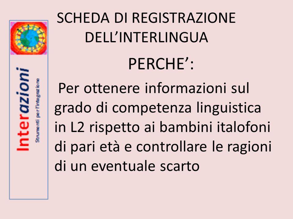 SCHEDA DI REGISTRAZIONE DELLINTERLINGUA PERCHE: Per ottenere informazioni sul grado di competenza linguistica in L2 rispetto ai bambini italofoni di p