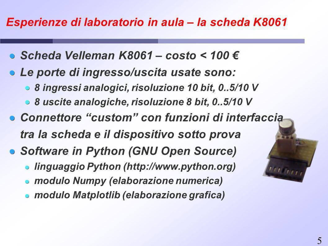 5 Esperienze di laboratorio in aula – la scheda K8061 Scheda Velleman K8061 – costo < 100 Le porte di ingresso/uscita usate sono: 8 ingressi analogici, risoluzione 10 bit, 0..5/10 V 8 uscite analogiche, risoluzione 8 bit, 0..5/10 V Connettore custom con funzioni di interfaccia tra la scheda e il dispositivo sotto prova Software in Python (GNU Open Source) linguaggio Python (http://www.python.org) modulo Numpy (elaborazione numerica) modulo Matplotlib (elaborazione grafica)