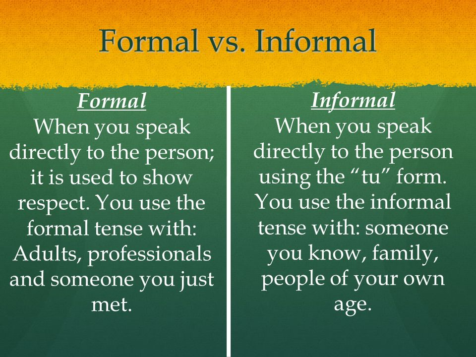 Formal vs. Informal Formal When you speak directly to the person; it is used to show respect. You use the formal tense with: Adults, professionals and