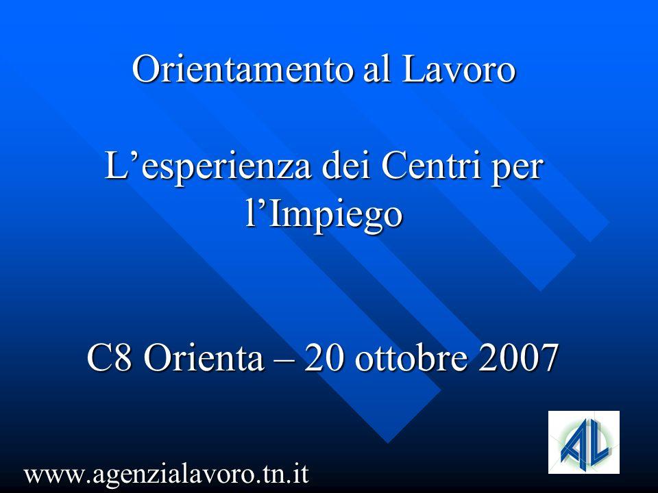 Orientamento al Lavoro Lesperienza dei Centri per lImpiego C8 Orienta – 20 ottobre 2007 www.agenzialavoro.tn.it