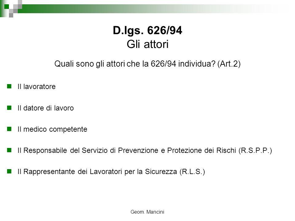 Geom. Mancini D.lgs. 626/94 Gli attori Quali sono gli attori che la 626/94 individua? (Art.2) Il lavoratore Il datore di lavoro Il medico competente I