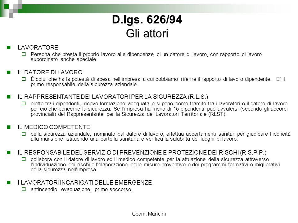 Geom. Mancini D.lgs. 626/94 Gli attori LAVORATORE Persona che presta il proprio lavoro alle dipendenze di un datore di lavoro, con rapporto di lavoro