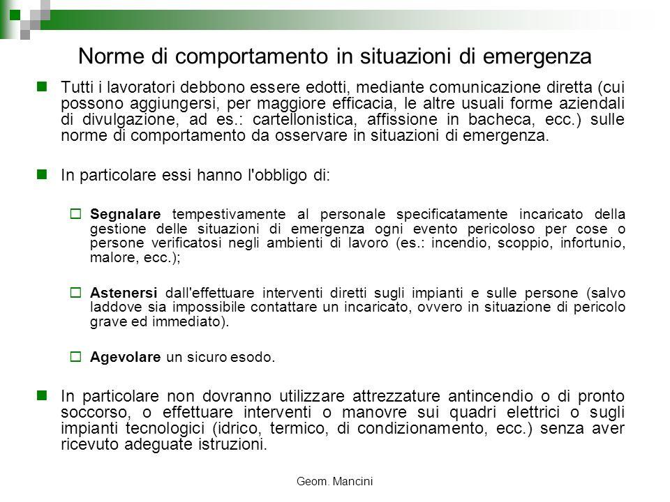 Geom. Mancini Norme di comportamento in situazioni di emergenza Tutti i lavoratori debbono essere edotti, mediante comunicazione diretta (cui possono