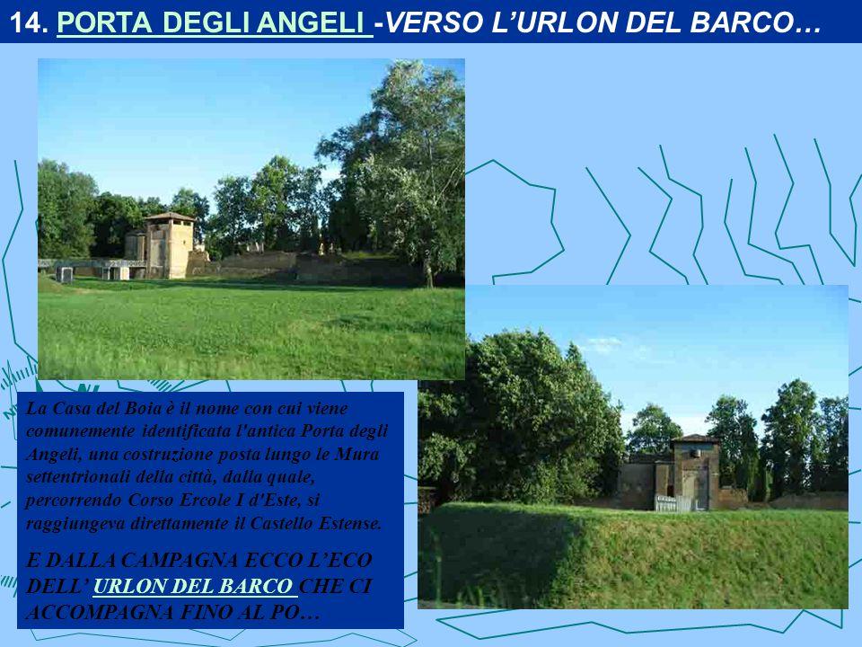 La Casa del Boia è il nome con cui viene comunemente identificata l antica Porta degli Angeli, una costruzione posta lungo le Mura settentrionali della città, dalla quale, percorrendo Corso Ercole I d Este, si raggiungeva direttamente il Castello Estense.