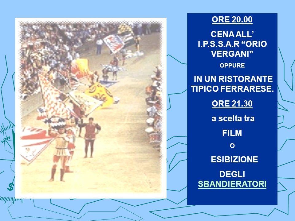 ORE 20.00 CENA ALL I.P.S.S.A.R ORIO VERGANI OPPURE IN UN RISTORANTE TIPICO FERRARESE. ORE 21.30 a scelta tra FILM O ESIBIZIONE DEGLI SBANDIERATORI SBA