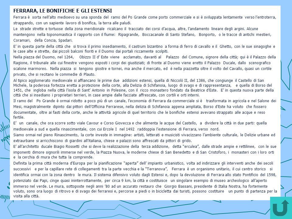FERRARA, LE BONIFICHE E GLI ESTENSI Ferrara è sorta nellalto medioevo su una sponda del ramo del Po Grande come porto commerciale e si è sviluppata lentamente verso lentroterra, strappando, con un sapiente lavoro di bonifica, la terra alle paludi.