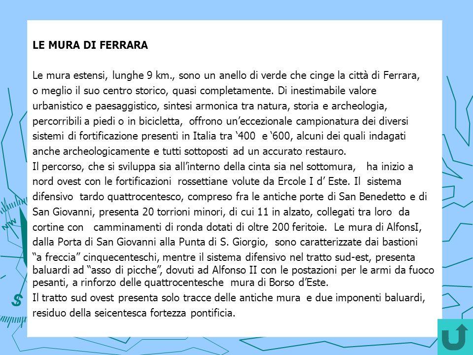 LE MURA DI FERRARA Le mura estensi, lunghe 9 km., sono un anello di verde che cinge la città di Ferrara, o meglio il suo centro storico, quasi completamente.