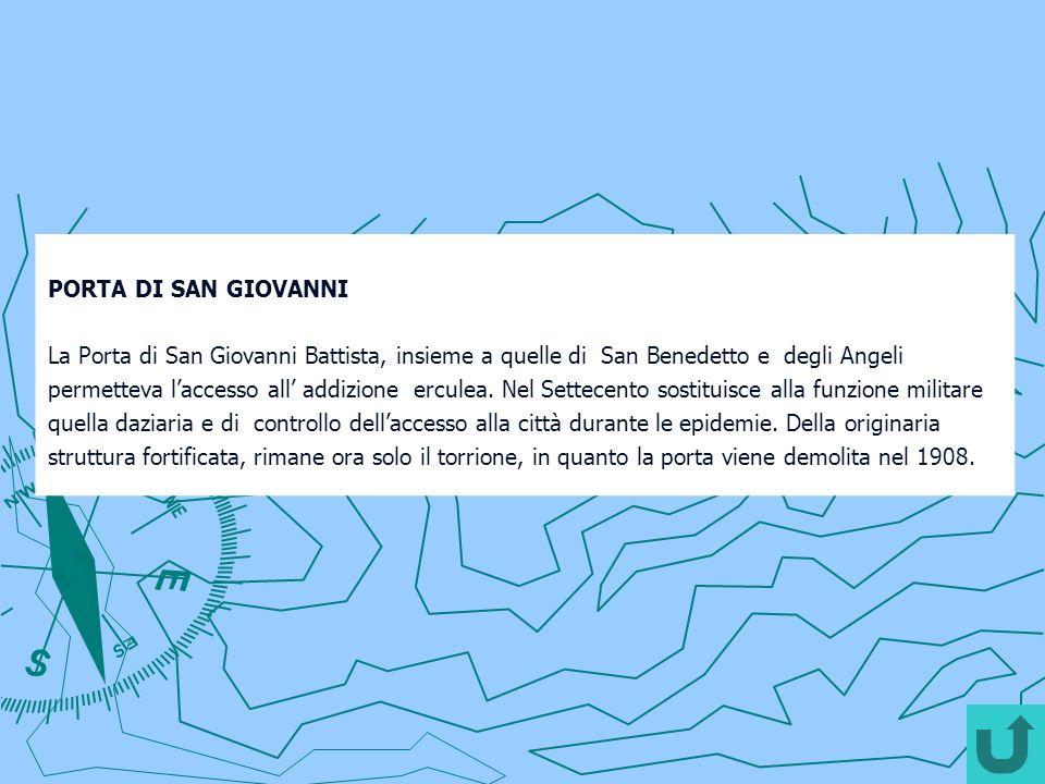 PORTA DI SAN GIOVANNI La Porta di San Giovanni Battista, insieme a quelle di San Benedetto e degli Angeli permetteva laccesso all addizione erculea. N
