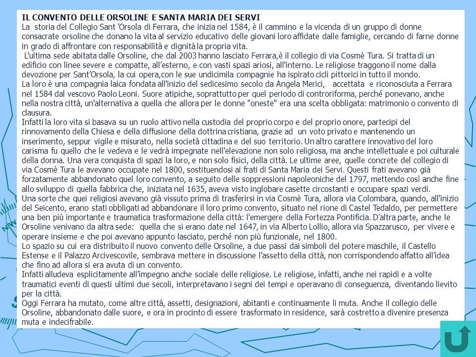 IL CONVENTO DELLE ORSOLINE E SANTA MARIA DEI SERVI La storia del Collegio Sant Orsola di Ferrara, che inizia nel 1584, è il cammino e la vicenda di un