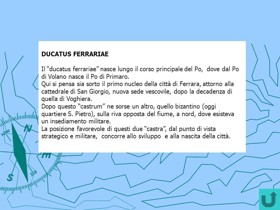 DUCATUS FERRARIAE Il ducatus ferrariae nasce lungo il corso principale del Po, dove dal Po di Volano nasce il Po di Primaro. Qui si pensa sia sorto il