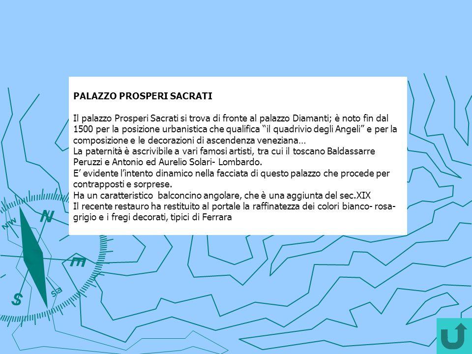PALAZZO PROSPERI SACRATI Il palazzo Prosperi Sacrati si trova di fronte al palazzo Diamanti; è noto fin dal 1500 per la posizione urbanistica che qual