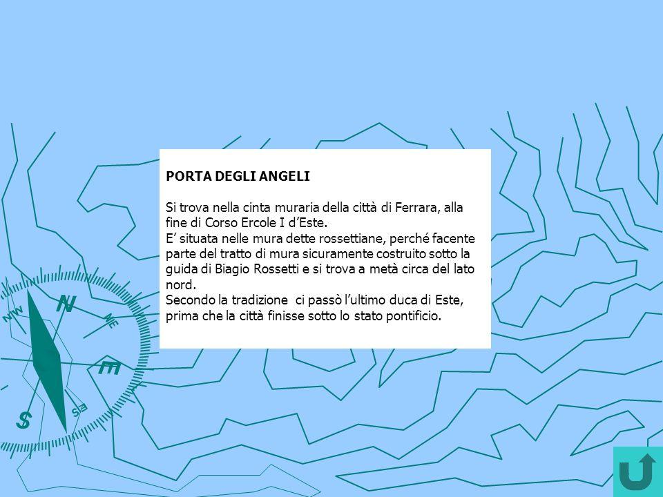 PORTA DEGLI ANGELI Si trova nella cinta muraria della città di Ferrara, alla fine di Corso Ercole I dEste. E situata nelle mura dette rossettiane, per