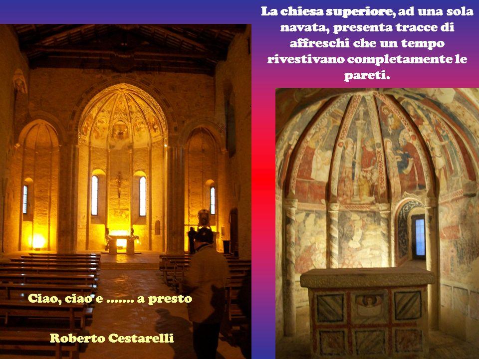 La chiesa superiore, ad una sola navata, presenta tracce di affreschi che un tempo rivestivano completamente le pareti. Ciao, ciao e ……. a presto Robe