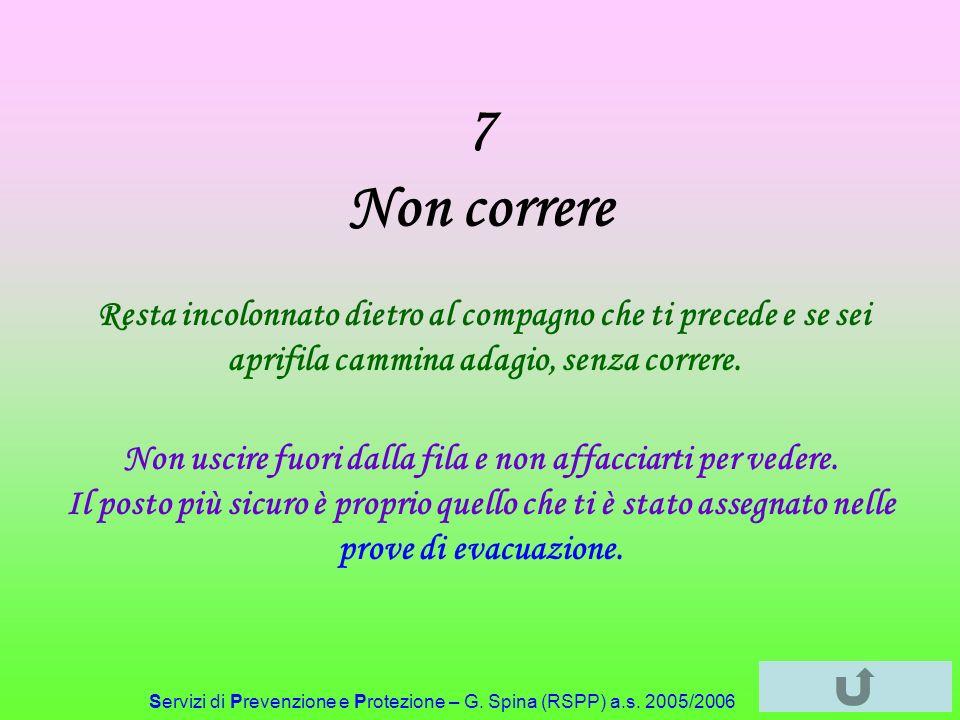 Servizi di Prevenzione e Protezione – G. Spina (RSPP) a.s. 2005/2006 7 Non correre Resta incolonnato dietro al compagno che ti precede e se sei aprifi