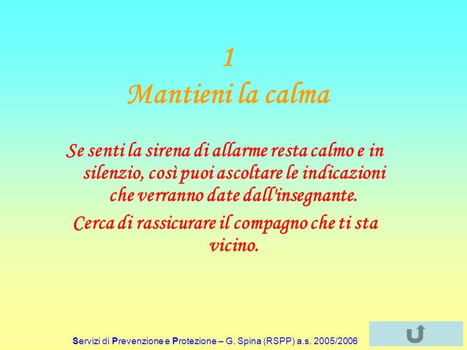 Servizi di Prevenzione e Protezione – G. Spina (RSPP) a.s. 2005/2006 1 Mantieni la calma Se senti la sirena di allarme resta calmo e in silenzio, così