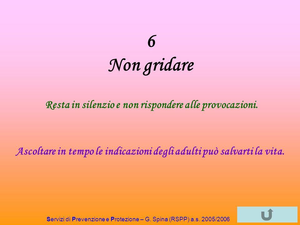 Servizi di Prevenzione e Protezione – G. Spina (RSPP) a.s. 2005/2006 6 Non gridare Resta in silenzio e non rispondere alle provocazioni. Ascoltare in