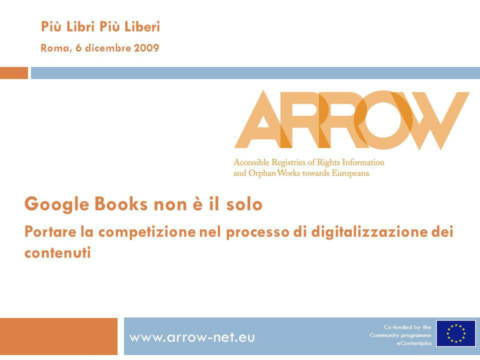 Co-funded by the Community programme eContentplus www.arrow-net.eu Più Libri Più Liberi Roma, 6 dicembre 2009 Google Books non è il solo Portare la co