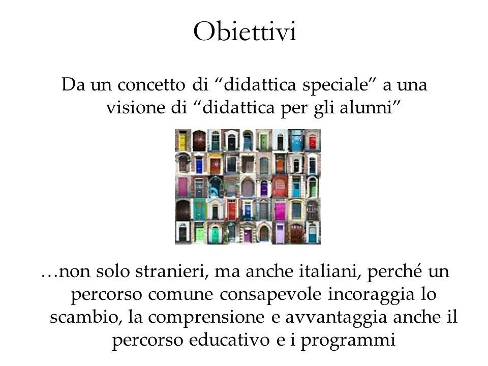 Obiettivi Da un concetto di didattica speciale a una visione di didattica per gli alunni …non solo stranieri, ma anche italiani, perché un percorso co