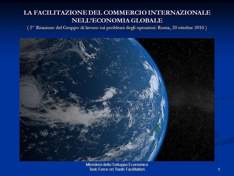 Ministero dello Sviluppo Economico Task Force on Trade Facilitation LA FACILITAZIONE DEL COMMERCIO INTERNAZIONALE NELLECONOMIA GLOBALE ( 2^ Riunione d