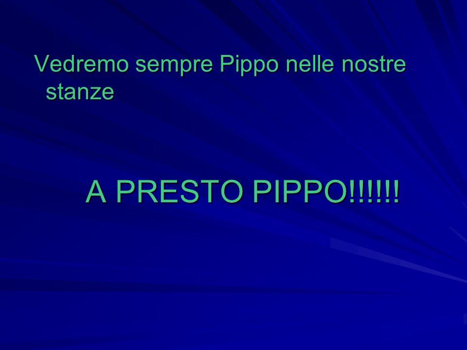 Vedremo sempre Pippo nelle nostre stanze Vedremo sempre Pippo nelle nostre stanze A PRESTO PIPPO!!!!!! A PRESTO PIPPO!!!!!!