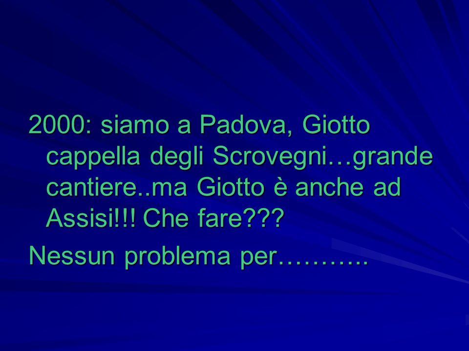 2000: siamo a Padova, Giotto cappella degli Scrovegni…grande cantiere..ma Giotto è anche ad Assisi!!! Che fare??? Nessun problema per………..