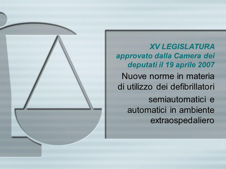 XV LEGISLATURA approvato dalla Camera dei deputati il 19 aprile 2007 Nuove norme in materia di utilizzo dei defibrillatori semiautomatici e automatici in ambiente extraospedaliero