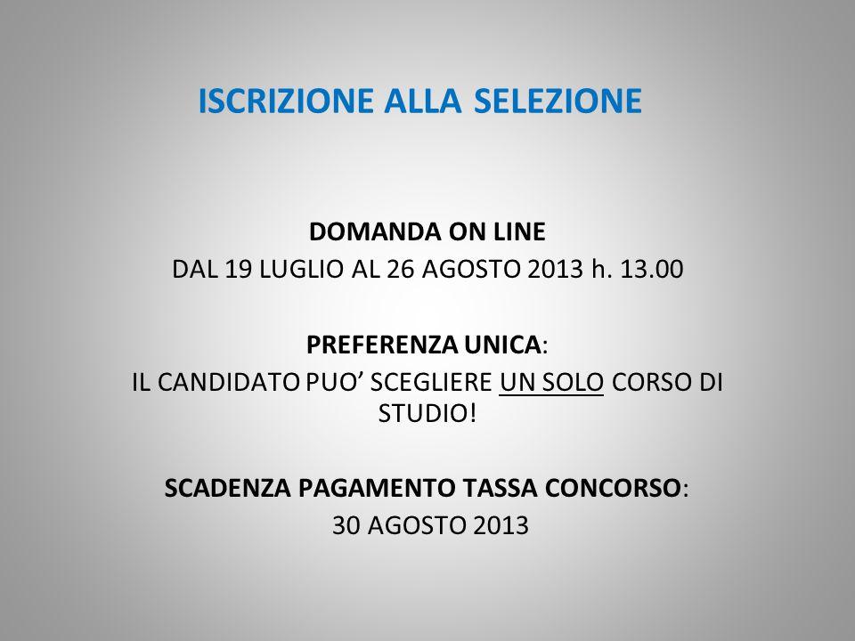 ISCRIZIONE ALLA SELEZIONE DOMANDA ON LINE DAL 19 LUGLIO AL 26 AGOSTO 2013 h. 13.00 PREFERENZA UNICA: IL CANDIDATO PUO SCEGLIERE UN SOLO CORSO DI STUDI