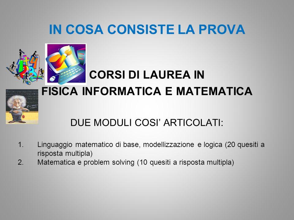 IN COSA CONSISTE LA PROVA CORSI DI LAUREA IN FISICA INFORMATICA E MATEMATICA DUE MODULI COSI ARTICOLATI: 1.Linguaggio matematico di base, modellizzazi