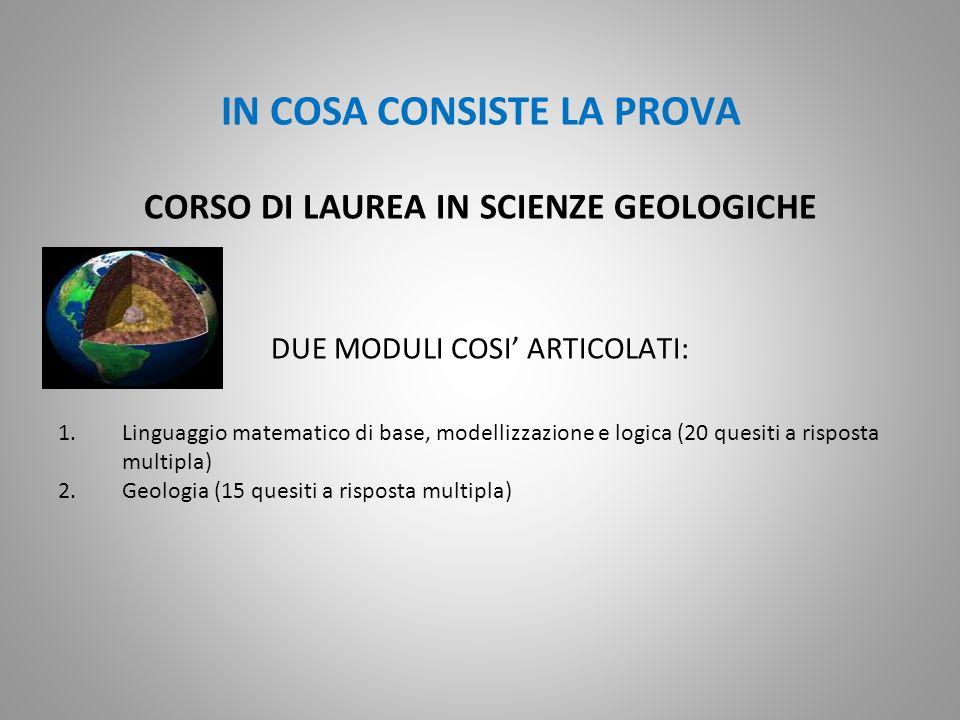 IN COSA CONSISTE LA PROVA CORSO DI LAUREA IN SCIENZE GEOLOGICHE DUE MODULI COSI ARTICOLATI: 1.Linguaggio matematico di base, modellizzazione e logica