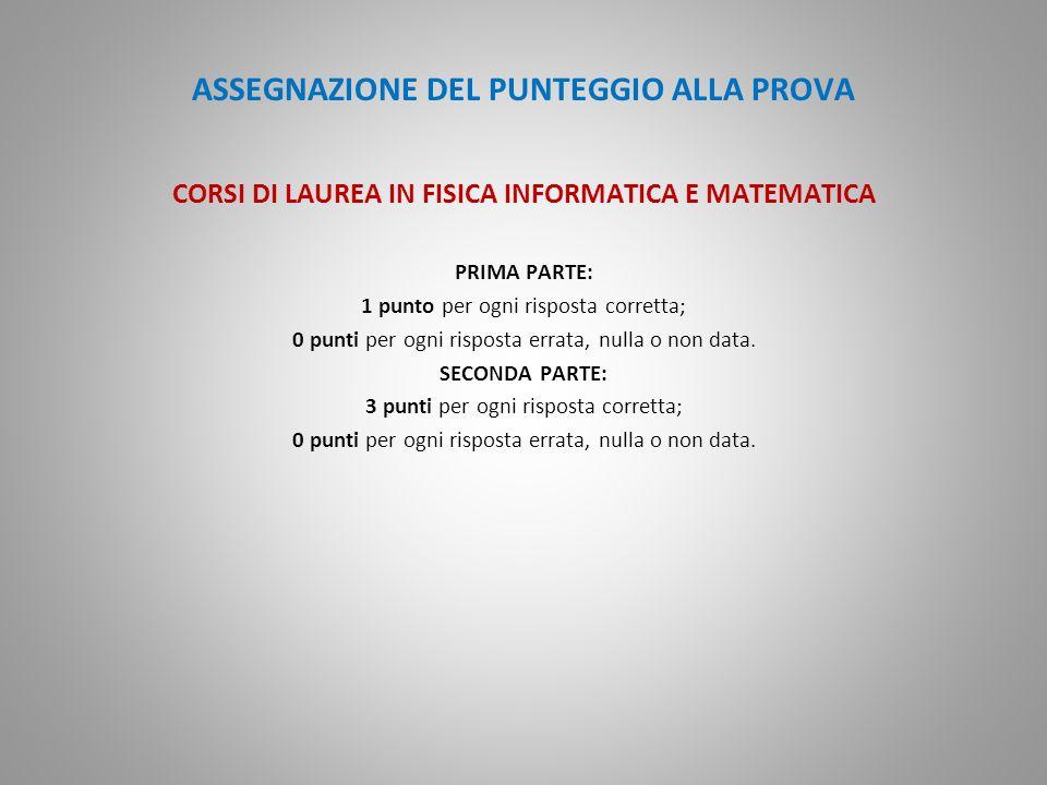 ASSEGNAZIONE DEL PUNTEGGIO ALLA PROVA CORSI DI LAUREA IN FISICA INFORMATICA E MATEMATICA PRIMA PARTE: 1 punto per ogni risposta corretta; 0 punti per