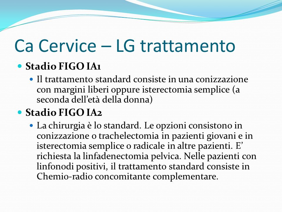 Ca Cervice – LG trattamento Stadio FIGO IA1 Il trattamento standard consiste in una conizzazione con margini liberi oppure isterectomia semplice (a se