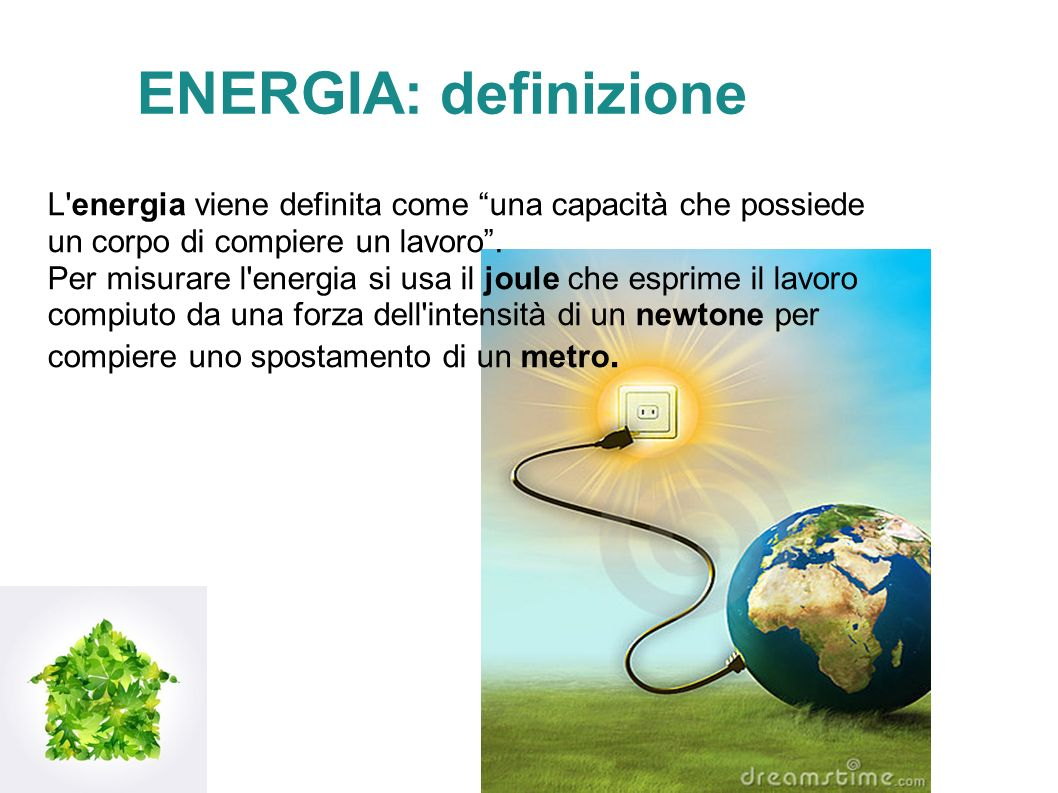 ENERGIA: definizione L energia viene definita come una capacità che possiede un corpo di compiere un lavoro.