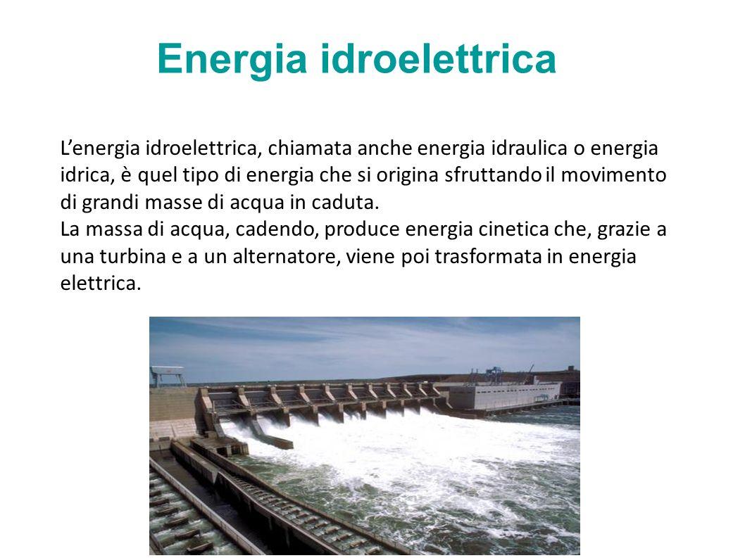 Energia idroelettrica Lenergia idroelettrica, chiamata anche energia idraulica o energia idrica, è quel tipo di energia che si origina sfruttando il movimento di grandi masse di acqua in caduta.
