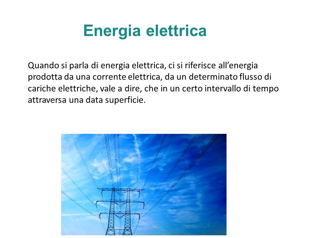 Energia elettrica Quando si parla di energia elettrica, ci si riferisce allenergia prodotta da una corrente elettrica, da un determinato flusso di cariche elettriche, vale a dire, che in un certo intervallo di tempo attraversa una data superficie.