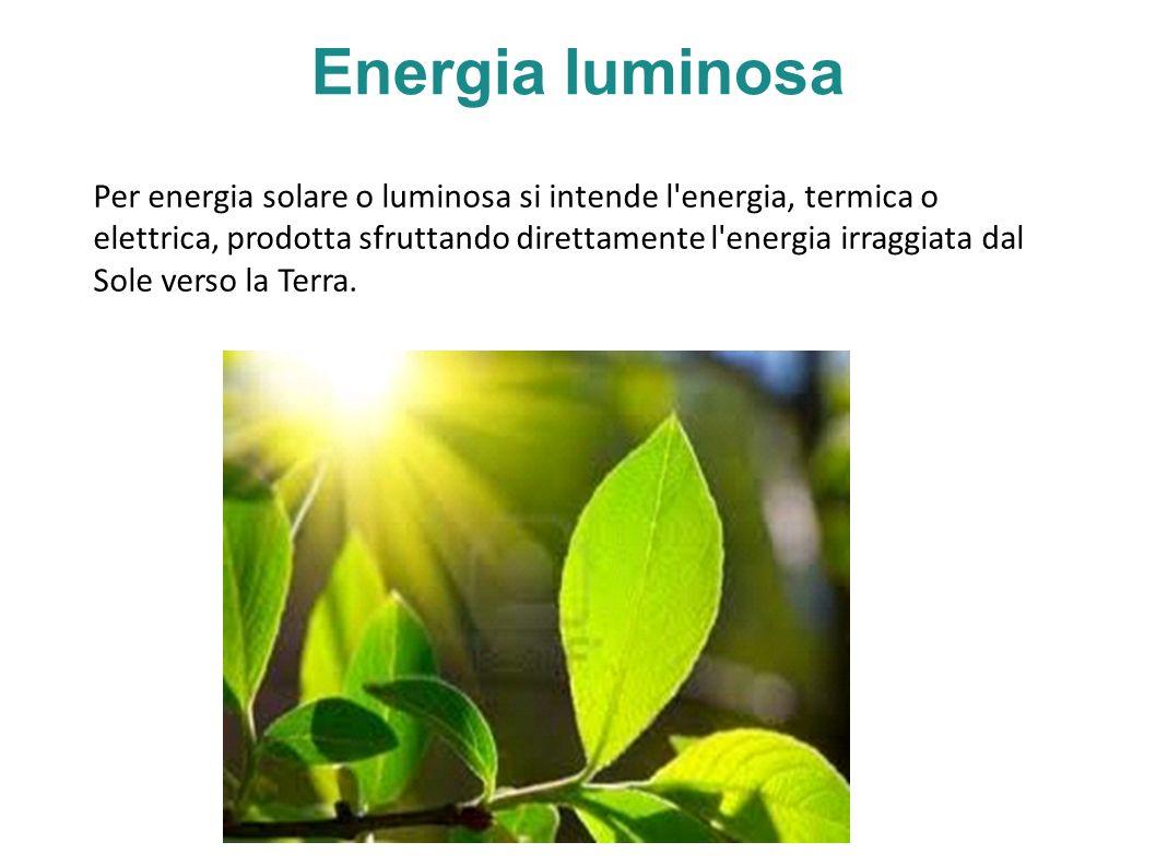 Energia luminosa Per energia solare o luminosa si intende l energia, termica o elettrica, prodotta sfruttando direttamente l energia irraggiata dal Sole verso la Terra.