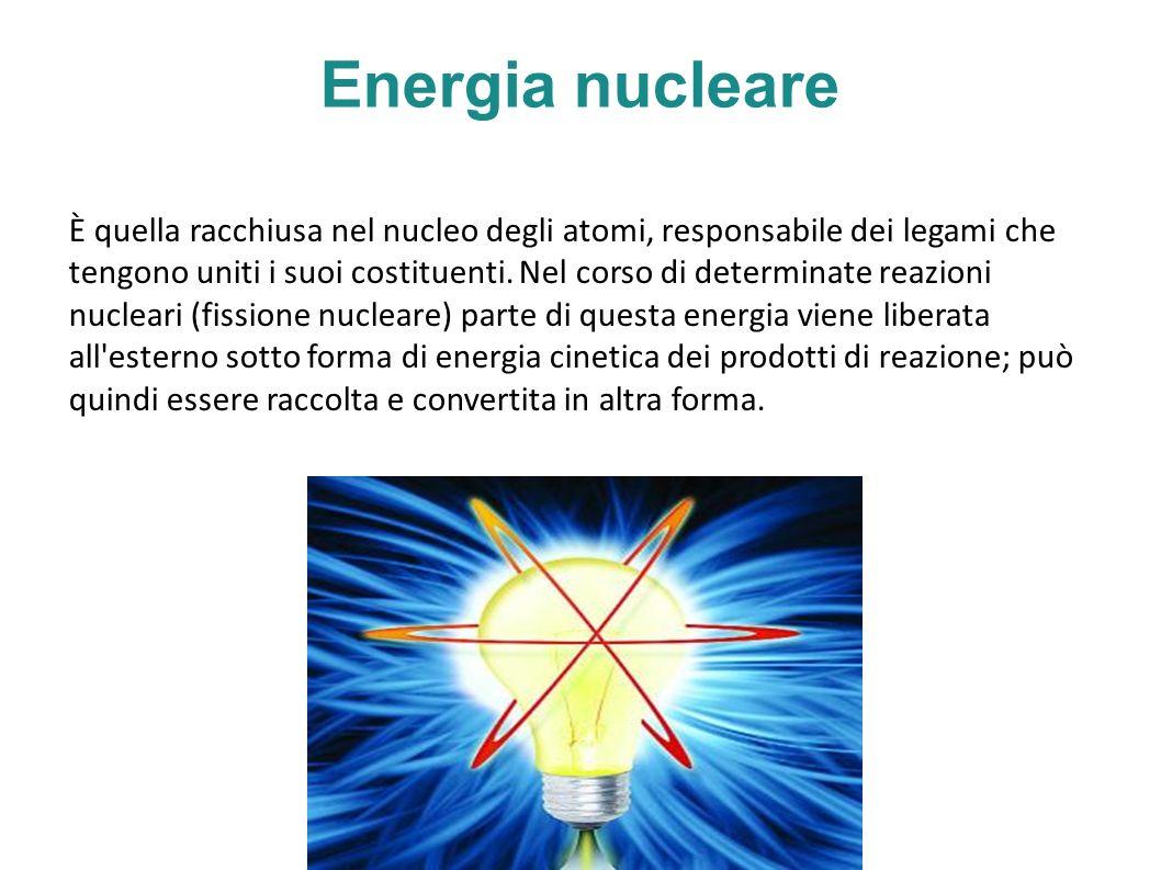 Energia nucleare È quella racchiusa nel nucleo degli atomi, responsabile dei legami che tengono uniti i suoi costituenti.