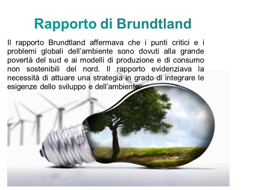 Rapporto di Brundtland Il rapporto Brundtland affermava che i punti critici e i problemi globali dellambiente sono dovuti alla grande povertà del sud e ai modelli di produzione e di consumo non sostenibili del nord.