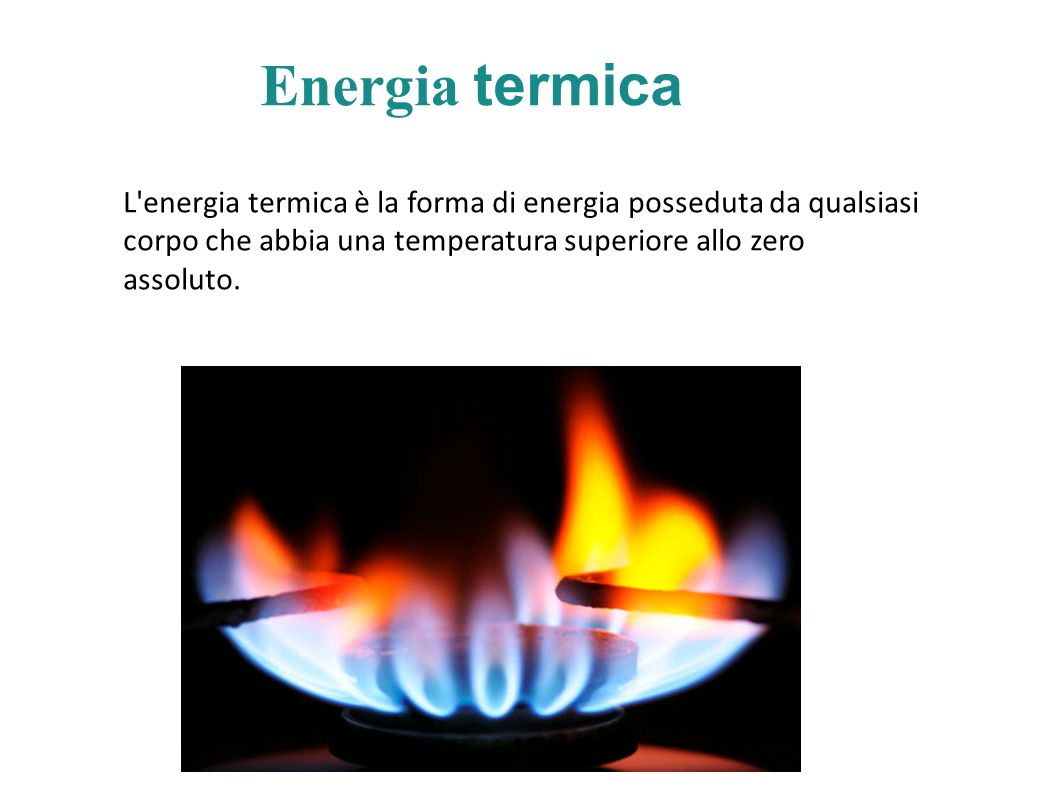 Energia termica L energia termica è la forma di energia posseduta da qualsiasi corpo che abbia una temperatura superiore allo zero assoluto.